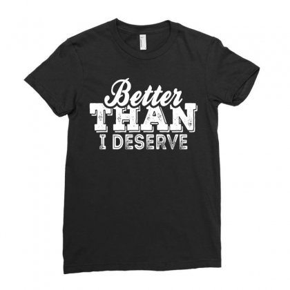 Better Than I Deserve Ladies Fitted T-shirt Designed By Tshiart