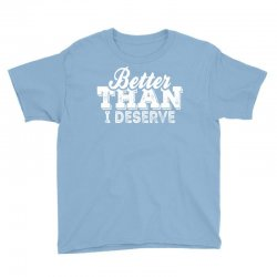 Better Than I Deserve Youth Tee | Artistshot