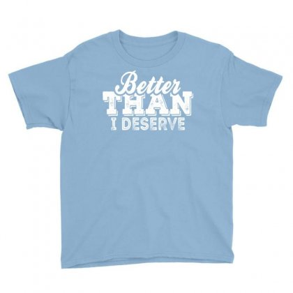 Better Than I Deserve Youth Tee Designed By Tshiart