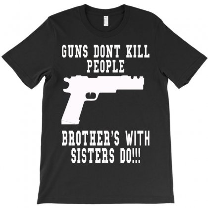 Guns Dont Kill People Brother With Sister Do T-shirt Designed By Killakam
