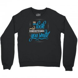 YOU LOOK SO MUCH BETTER WHEN YOU SMILE Crewneck Sweatshirt | Artistshot