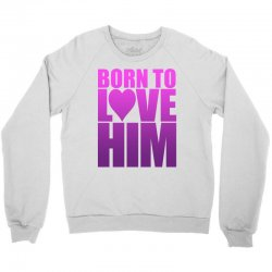 Born To Love Him Crewneck Sweatshirt | Artistshot
