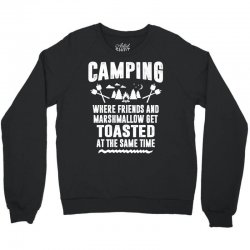 Camping Where Friends and Marshmallow Get Toasted At The Same Time Crewneck Sweatshirt | Artistshot