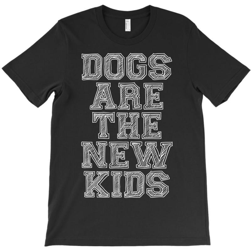 Dogs Are The New Kids T-shirt | Artistshot