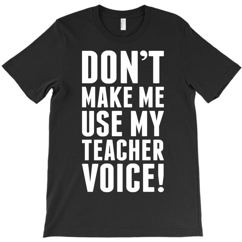 Don't Make Me Use My Teacher Voice T-shirt | Artistshot