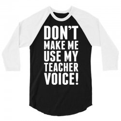 Don't Make Me Use My Teacher Voice 3/4 Sleeve Shirt | Artistshot