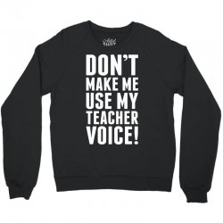 Don't Make Me Use My Teacher Voice Crewneck Sweatshirt | Artistshot
