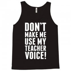 Don't Make Me Use My Teacher Voice Tank Top | Artistshot