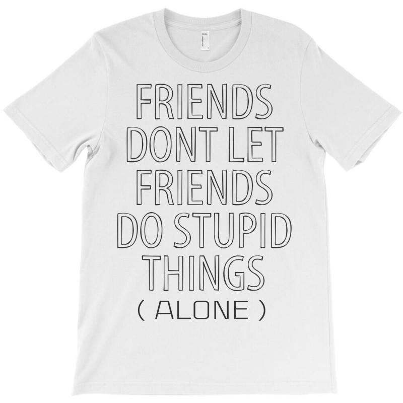 Friends Dont Let Friends Do Stupid Things (alone) T-shirt   Artistshot