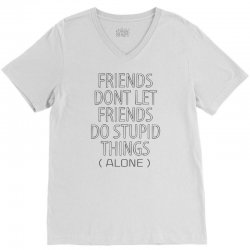Friends Dont Let Friends Do Stupid Things (Alone) V-Neck Tee   Artistshot