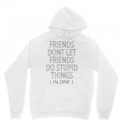 Friends Dont Let Friends Do Stupid Things (Alone) Unisex Hoodie   Artistshot