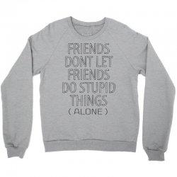 Friends Dont Let Friends Do Stupid Things (Alone) Crewneck Sweatshirt   Artistshot