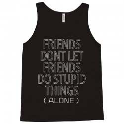 Friends Dont Let Friends Do Stupid Things (Alone) Tank Top | Artistshot