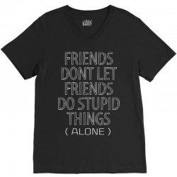 Friends Dont Let Friends Do Stupid Things (Alone) V-Neck Tee | Artistshot