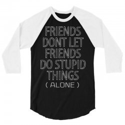 Friends Dont Let Friends Do Stupid Things (Alone) 3/4 Sleeve Shirt | Artistshot