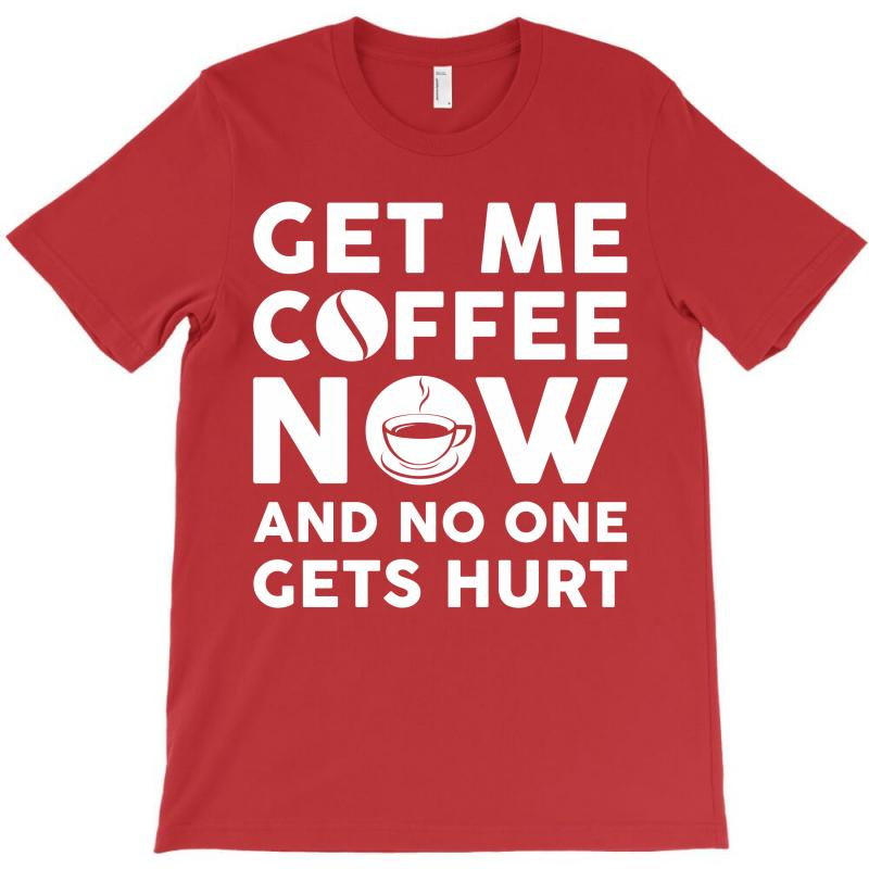 Get Me Coffee Now And No One Gets Hurt T-shirt | Artistshot