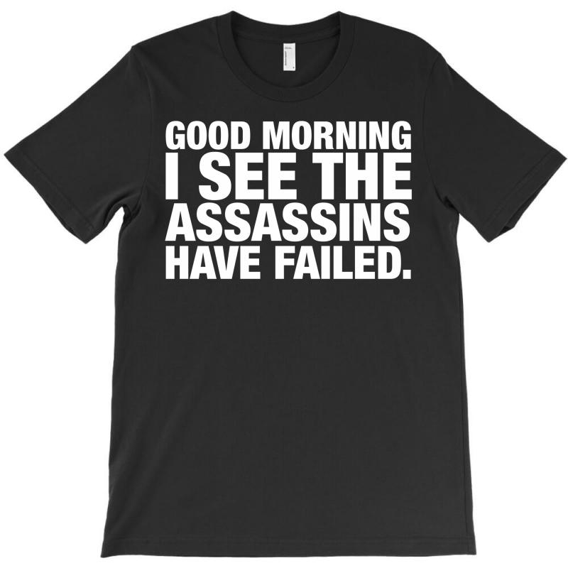 Good Morning. I See The Assassins Have Failed T-shirt | Artistshot