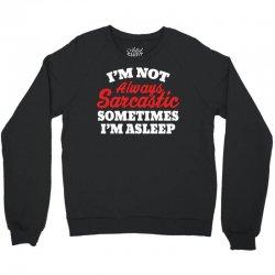 I am not always sarcastic. Sometimes I am asleep Crewneck Sweatshirt | Artistshot