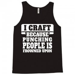 I Craft Because Punching People Is Frowned Upon Tank Top   Artistshot
