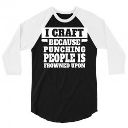 I Craft Because Punching People Is Frowned Upon 3/4 Sleeve Shirt   Artistshot