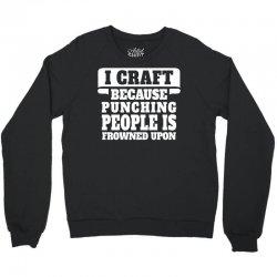 I Craft Because Punching People Is Frowned Upon Crewneck Sweatshirt   Artistshot