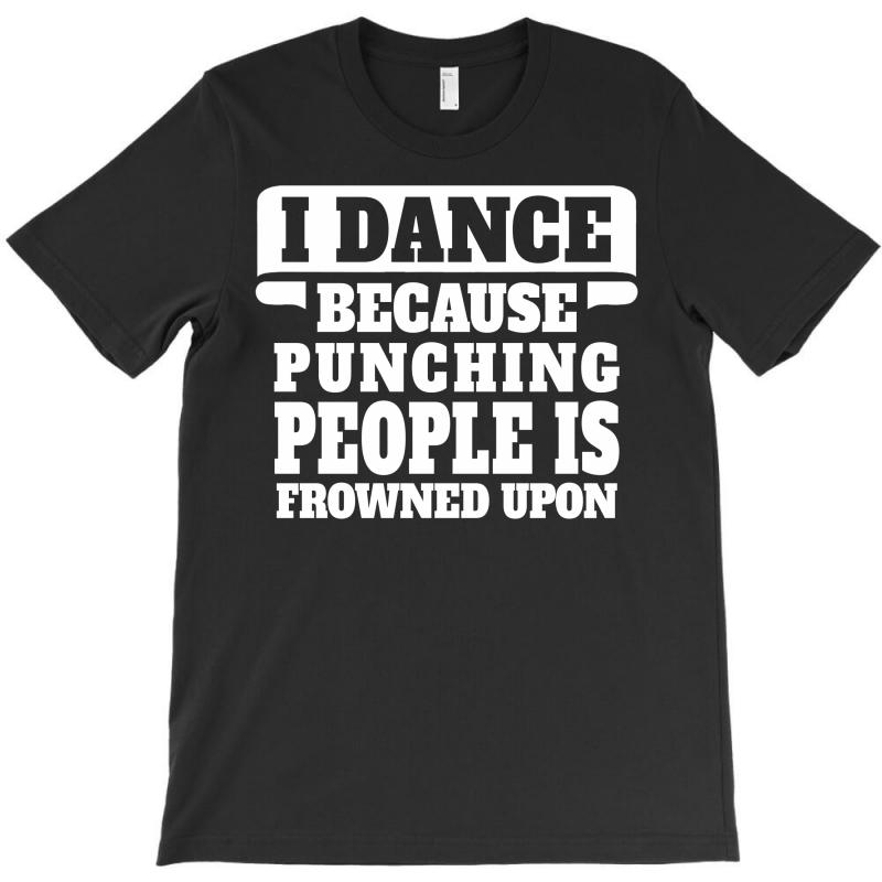 I Dance Because Punching People Is Frowned Upon T-shirt | Artistshot