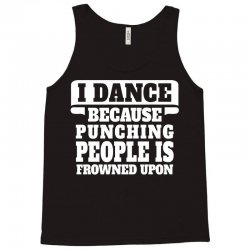 I Dance Because Punching People Is Frowned Upon Tank Top | Artistshot