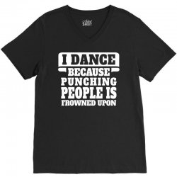 I Dance Because Punching People Is Frowned Upon V-Neck Tee | Artistshot
