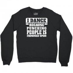 I Dance Because Punching People Is Frowned Upon Crewneck Sweatshirt | Artistshot