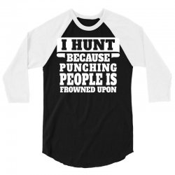 I Hunt Because Punching People Is Frowned Upon 3/4 Sleeve Shirt | Artistshot