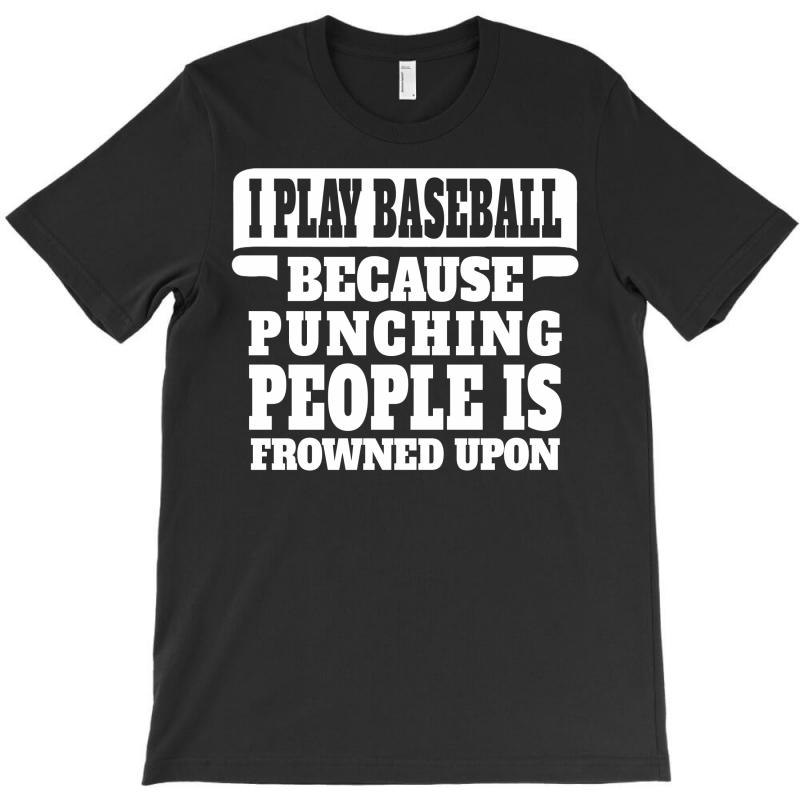 I Play Baseball Because Punching People Is Frowned Upon T-shirt | Artistshot