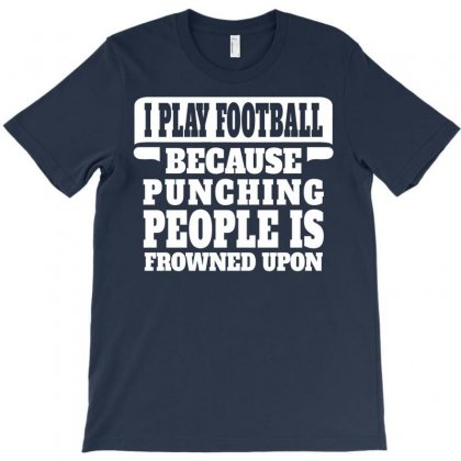 I Play Football Because Punching People Is Frowned Upon T-shirt Designed By Tshiart