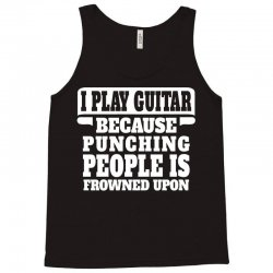 I Play Guitar Because Punching People Is Frowned Upon Tank Top | Artistshot