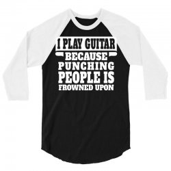 I Play Guitar Because Punching People Is Frowned Upon 3/4 Sleeve Shirt | Artistshot