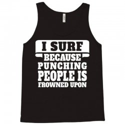 I Surf Because Punching People Is Frowned Upon Tank Top | Artistshot