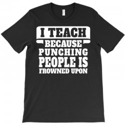 I Teach Because Punching People Is Frowned Upon T-Shirt | Artistshot