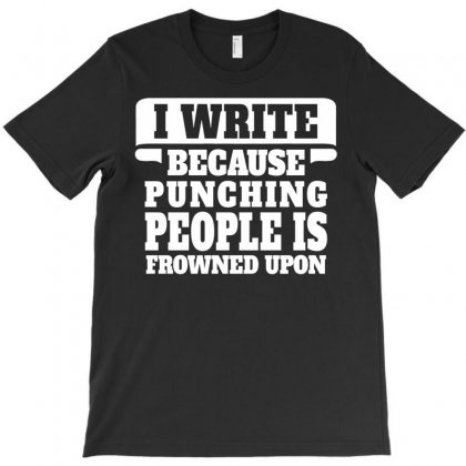 I Write  Because Punching People Is Frowned Upon T-shirt Designed By Tshiart