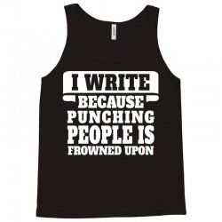 I Write  Because Punching People Is Frowned Upon Tank Top | Artistshot