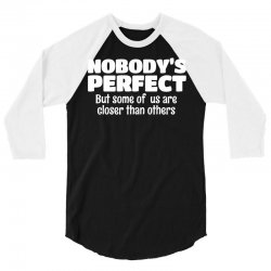 Nobody's Perfect But Some Of Us Are Closer Than... 3/4 Sleeve Shirt | Artistshot
