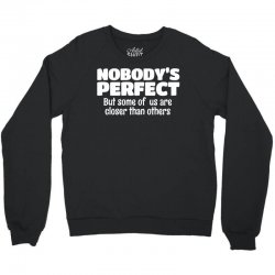 Nobody's Perfect But Some Of Us Are Closer Than... Crewneck Sweatshirt | Artistshot