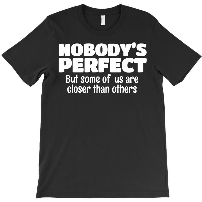Nobody's Perfect But Some Of Us Are Closer Than... T-shirt | Artistshot