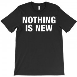 Nothing Is New T-Shirt | Artistshot
