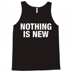 Nothing Is New Tank Top | Artistshot