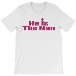 He is The Man T-Shirt | Artistshot