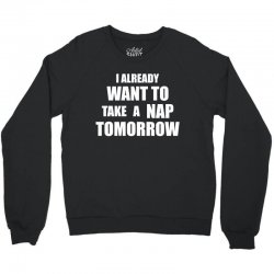 I Already Want To Take A Nap Tomorrow Crewneck Sweatshirt | Artistshot