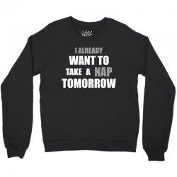 I Already Want To Take A Nap Tomorrow Crewneck Sweatshirt   Artistshot