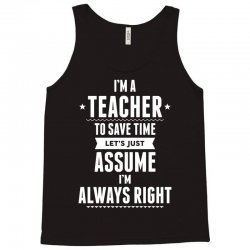 I Am A Teacher To Save Time Let's Just Assume I Am Always Right Tank Top | Artistshot