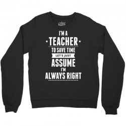 I Am A Teacher To Save Time Let's Just Assume I Am Always Right Crewneck Sweatshirt | Artistshot