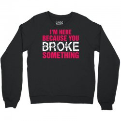 I Am Here Because You Broke Something Crewneck Sweatshirt | Artistshot