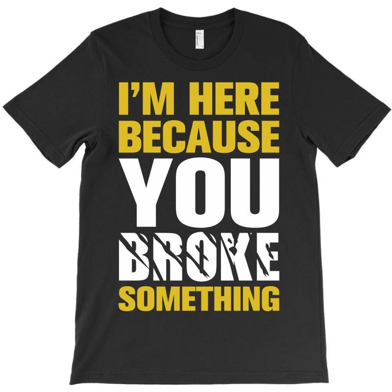 I Am Here Because You Broke Something T-shirt | Artistshot